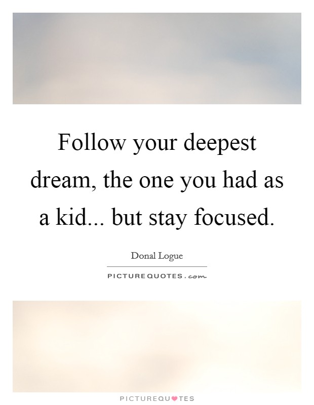 Follow your deepest dream, the one you had as a kid... but stay focused Picture Quote #1