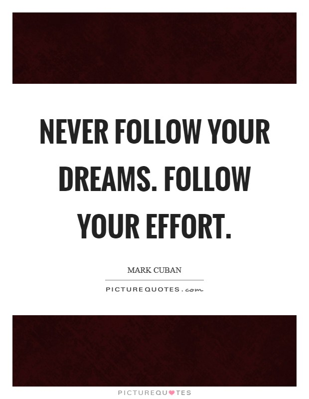 Never follow your dreams. Follow your effort Picture Quote #1