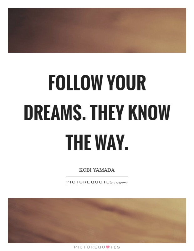 Follow your dreams. They know the way Picture Quote #1