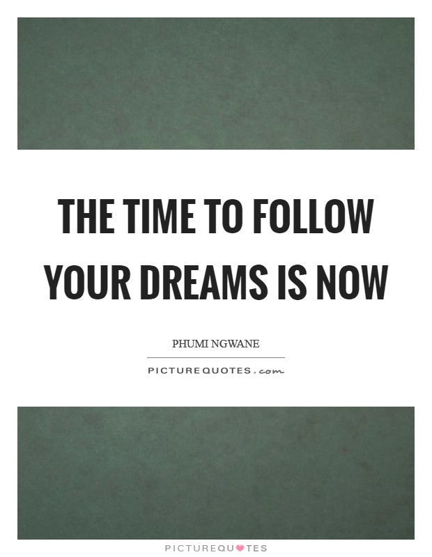 The time to follow your dreams is now Picture Quote #1