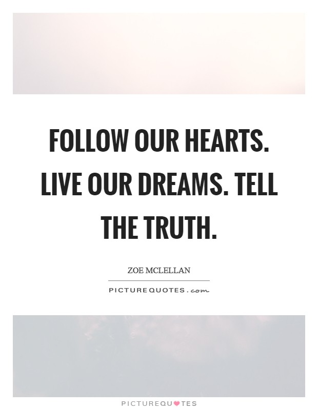 Follow our hearts. Live our dreams. Tell the truth Picture Quote #1