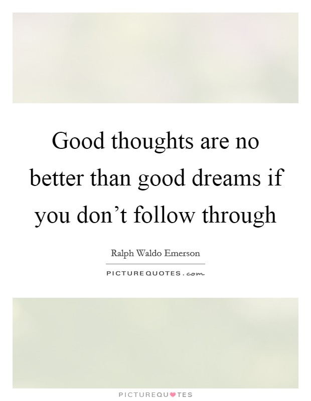 Good thoughts are no better than good dreams if you don't follow through Picture Quote #1