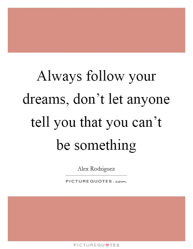 Always follow your dreams, don't let anyone tell you that you can't be something Picture Quote #1