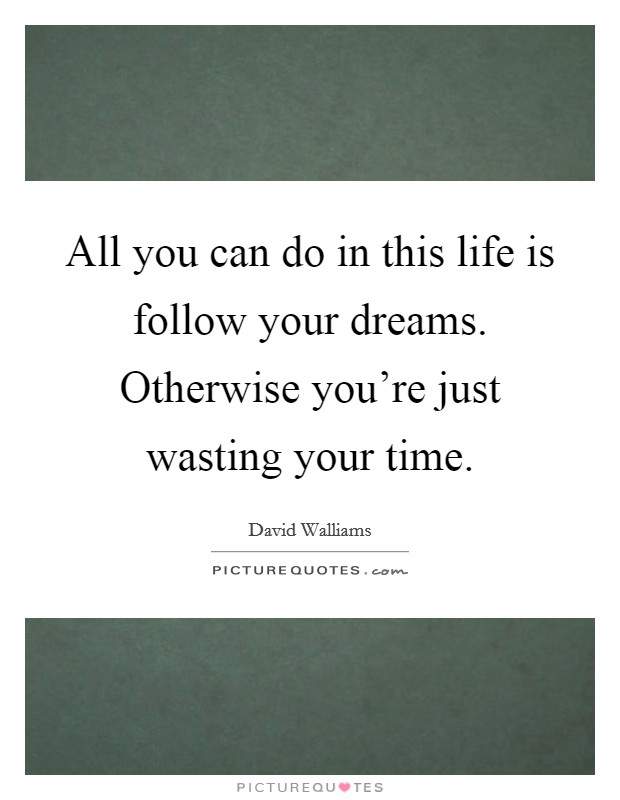 All you can do in this life is follow your dreams. Otherwise you're just wasting your time. Picture Quote #1