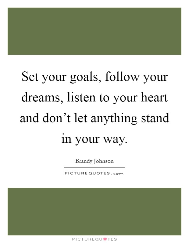 Set your goals, follow your dreams, listen to your heart and don't let anything stand in your way Picture Quote #1