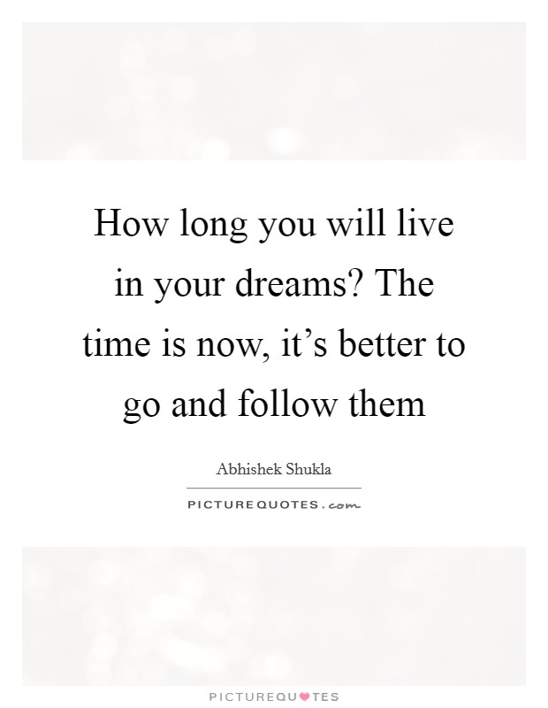 How long you will live in your dreams? The time is now, it's better to go and follow them Picture Quote #1