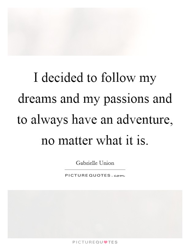 I decided to follow my dreams and my passions and to always have an adventure, no matter what it is Picture Quote #1