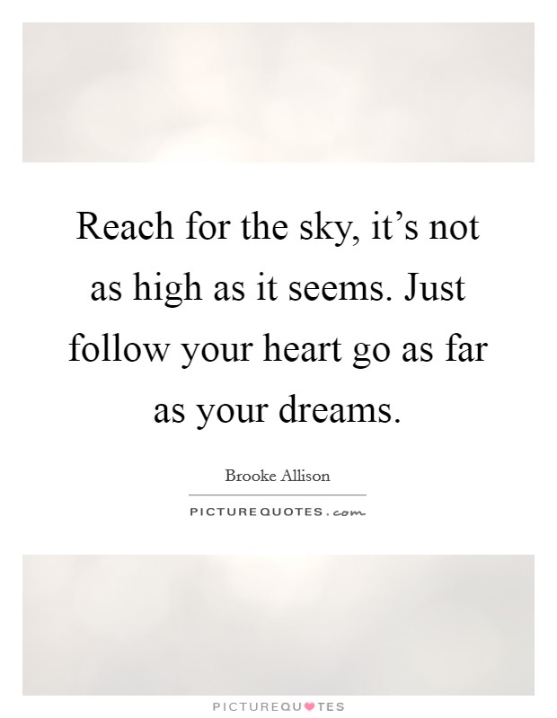 Reach for the sky, it's not as high as it seems. Just follow your heart go as far as your dreams Picture Quote #1