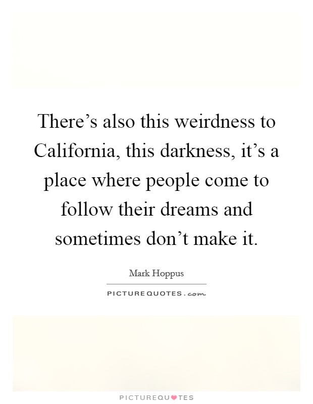 There's also this weirdness to California, this darkness, it's a place where people come to follow their dreams and sometimes don't make it Picture Quote #1
