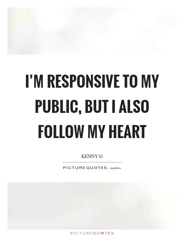 I'm responsive to my public, but I also follow my heart Picture Quote #1