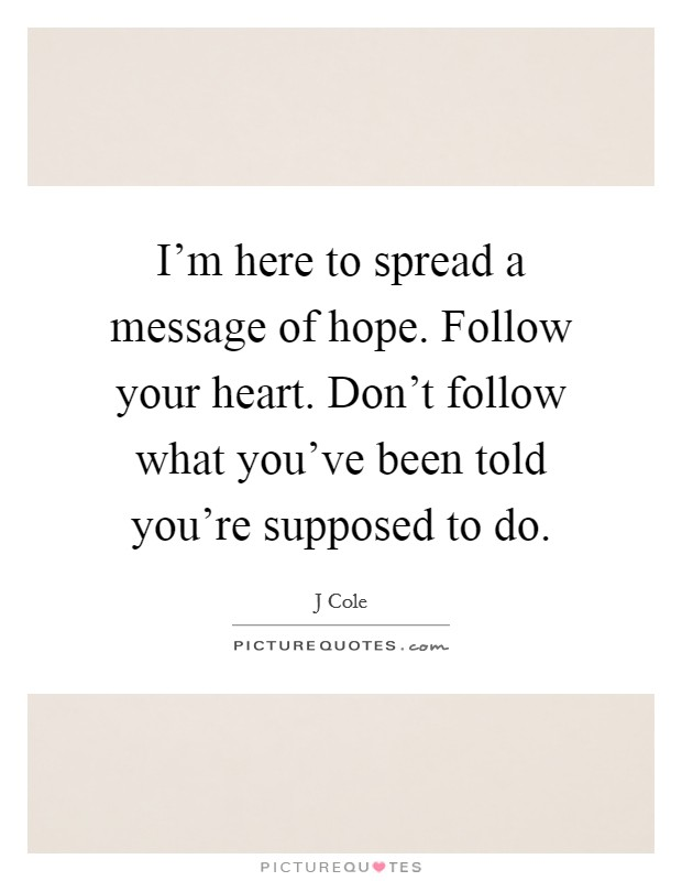 I'm here to spread a message of hope. Follow your heart. Don't follow what you've been told you're supposed to do Picture Quote #1