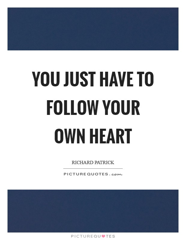 You just have to follow your own heart Picture Quote #1