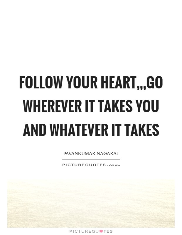 Follow your heart,,,Go wherever it takes you and Whatever it takes Picture Quote #1