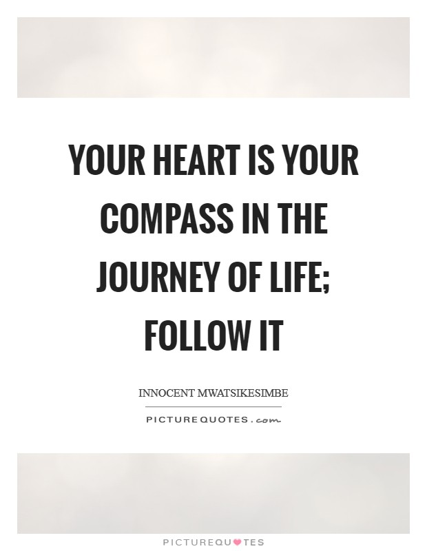 Your heart is your compass in the journey of life; follow it Picture Quote #1