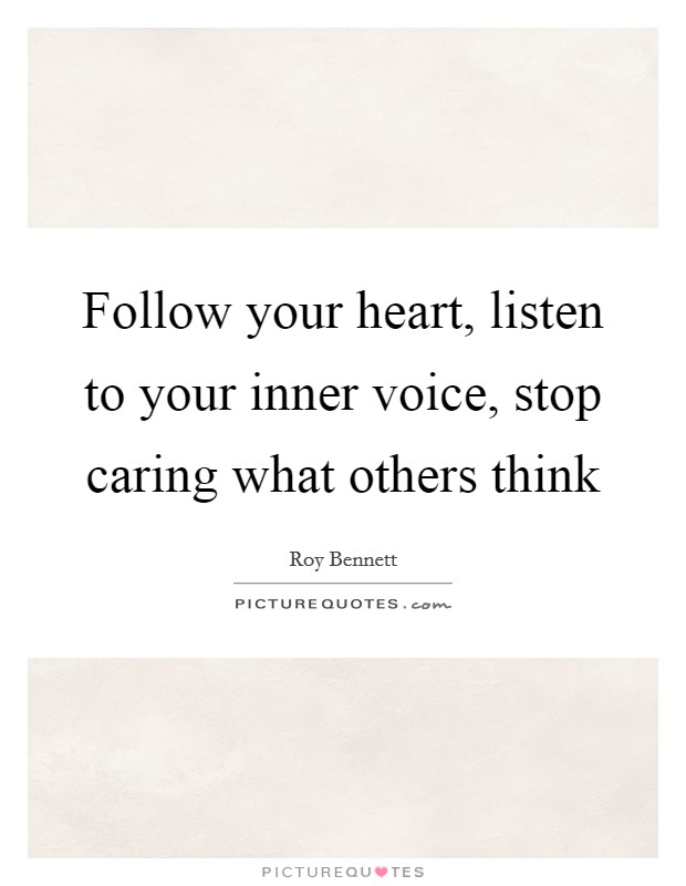 Follow your heart, listen to your inner voice, stop caring what others think Picture Quote #1