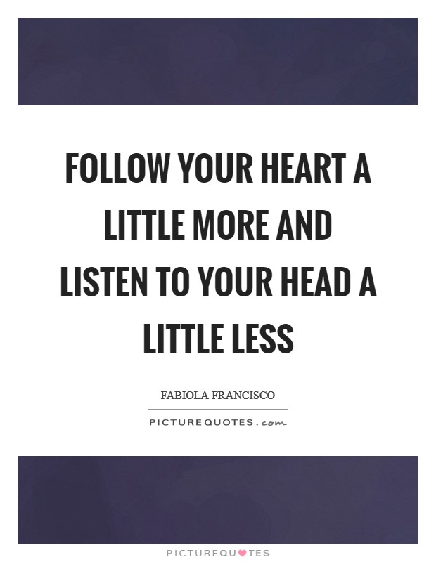 Follow your heart a little more and listen to your head a little less Picture Quote #1
