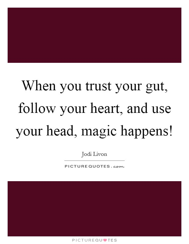 When you trust your gut, follow your heart, and use your head, magic happens! Picture Quote #1