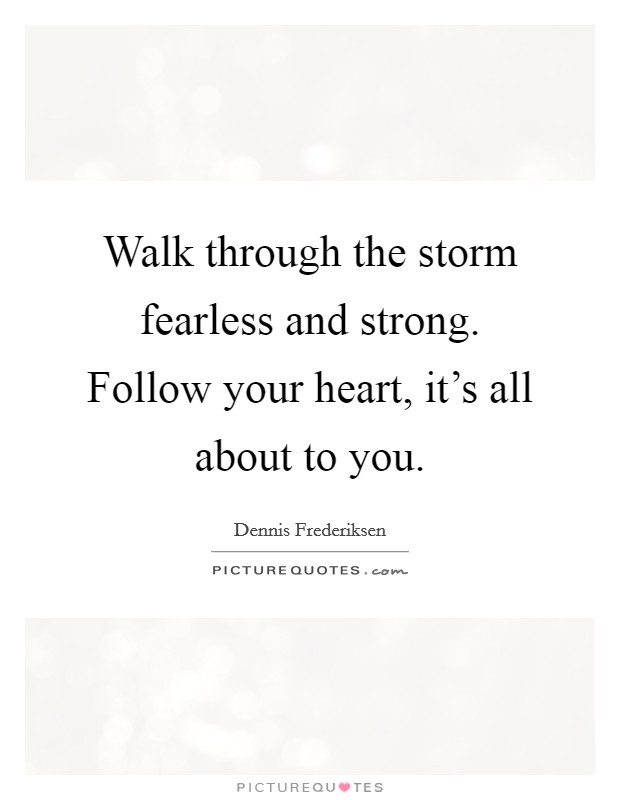 Walk through the storm fearless and strong. Follow your heart, it's all about to you Picture Quote #1