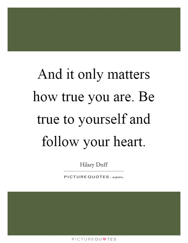 And it only matters how true you are. Be true to yourself and follow your heart Picture Quote #1