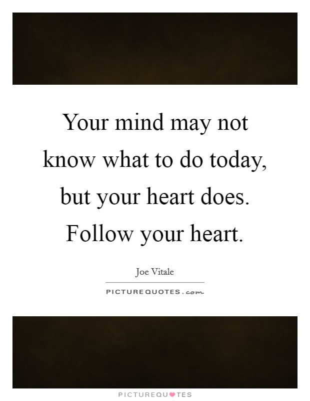 Your Mind May Not Know What To Do Today, But Your Heart
