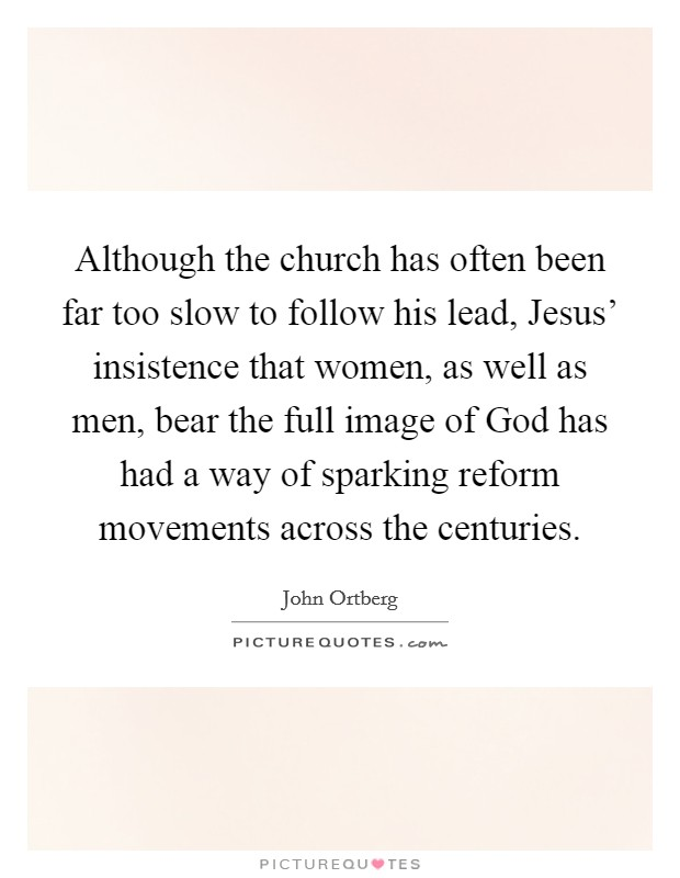 Although the church has often been far too slow to follow his lead, Jesus' insistence that women, as well as men, bear the full image of God has had a way of sparking reform movements across the centuries Picture Quote #1
