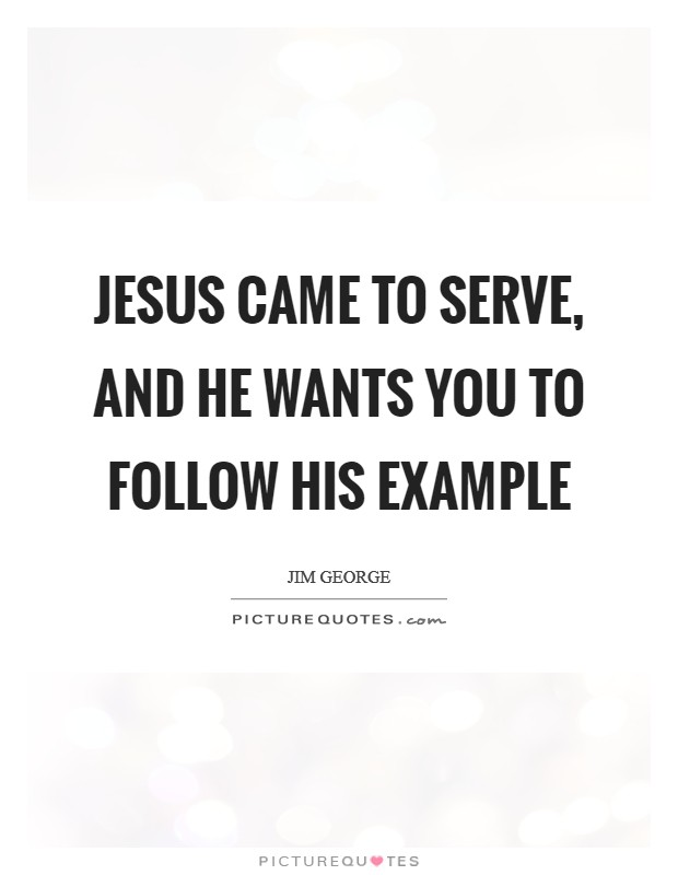 Jesus came to serve, and He wants you to follow His example Picture Quote #1