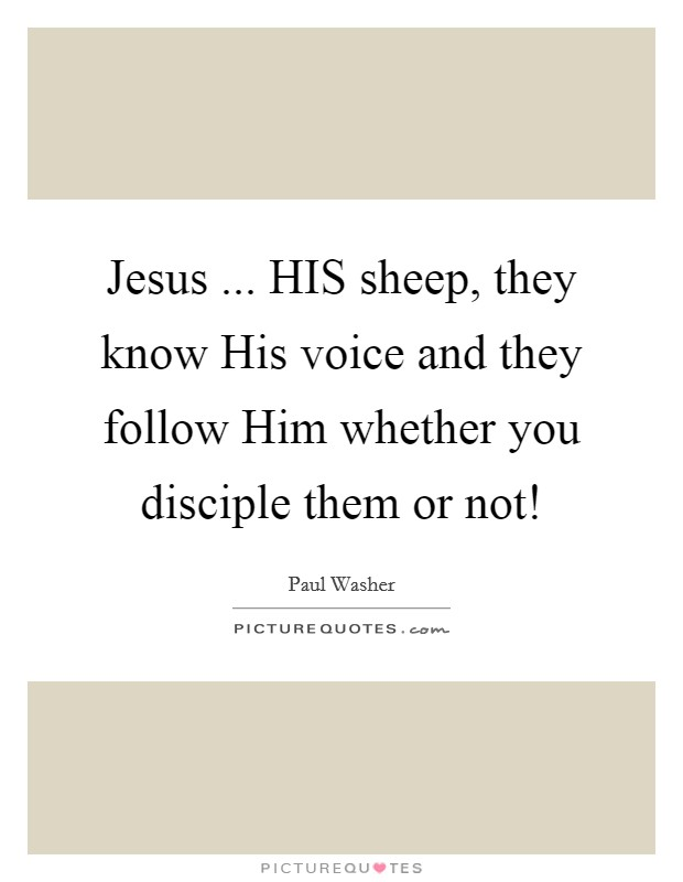 Jesus ... HIS sheep, they know His voice and they follow Him whether you disciple them or not! Picture Quote #1