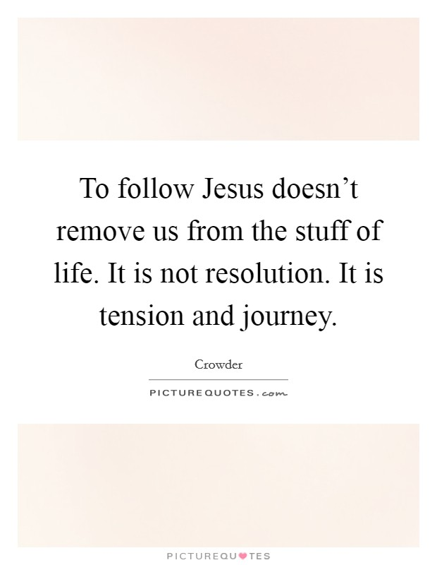 To follow Jesus doesn't remove us from the stuff of life. It is not resolution. It is tension and journey Picture Quote #1
