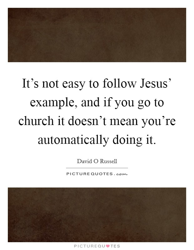 It's not easy to follow Jesus' example, and if you go to church it doesn't mean you're automatically doing it Picture Quote #1
