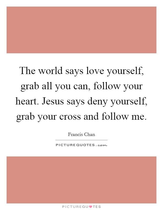 The world says love yourself, grab all you can, follow your heart. Jesus says deny yourself, grab your cross and follow me Picture Quote #1