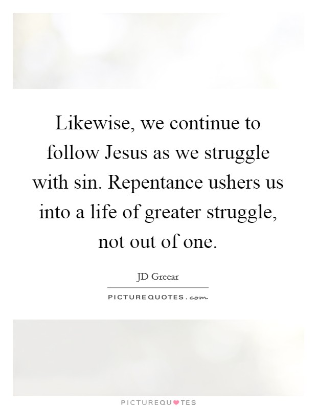 Likewise, we continue to follow Jesus as we struggle with sin. Repentance ushers us into a life of greater struggle, not out of one Picture Quote #1