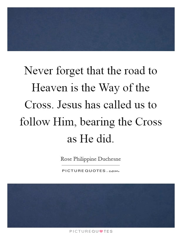 Never forget that the road to Heaven is the Way of the Cross. Jesus has called us to follow Him, bearing the Cross as He did Picture Quote #1