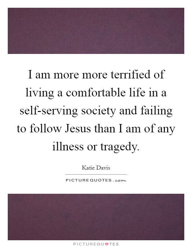 I am more more terrified of living a comfortable life in a self-serving society and failing to follow Jesus than I am of any illness or tragedy Picture Quote #1