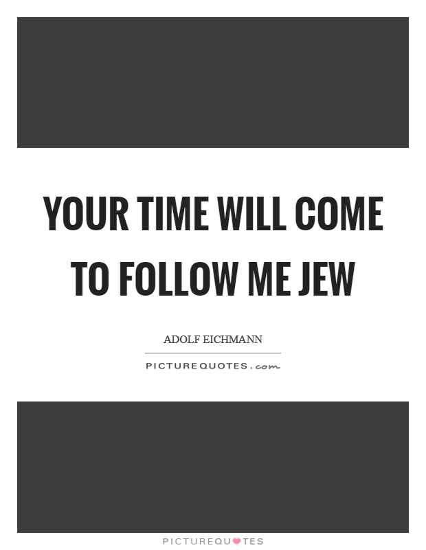 Your time will come to follow me Jew Picture Quote #1