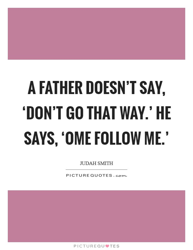 A father doesn't say, 'Don't go that way.' He says, 'ome follow me.' Picture Quote #1