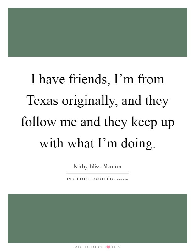 I have friends, I'm from Texas originally, and they follow me and they keep up with what I'm doing Picture Quote #1