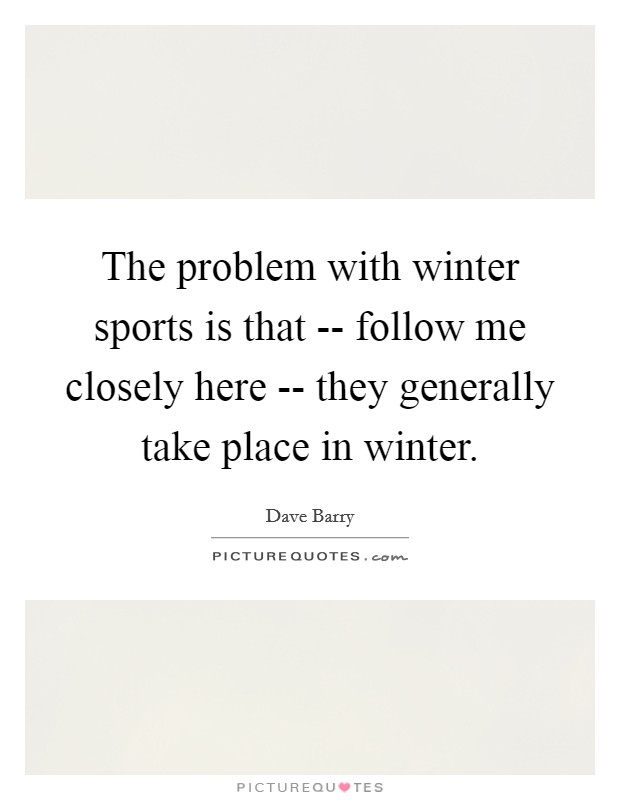 The problem with winter sports is that -- follow me closely here -- they generally take place in winter Picture Quote #1