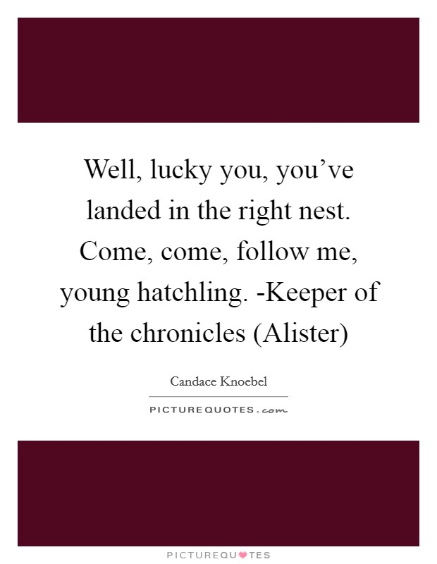 Well, lucky you, you've landed in the right nest. Come, come, follow me, young hatchling. -Keeper of the chronicles (Alister) Picture Quote #1