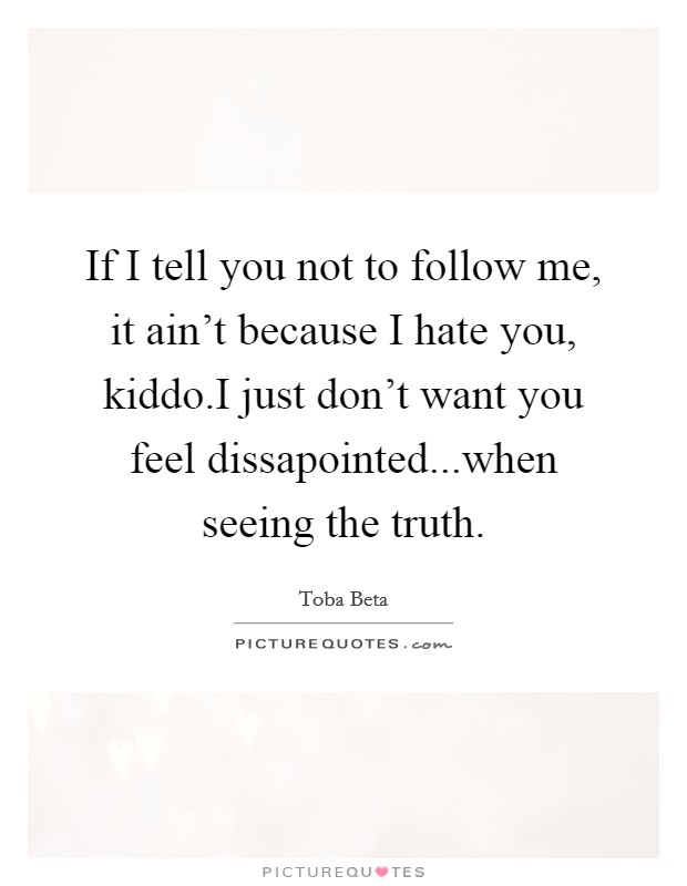 If I tell you not to follow me, it ain't because I hate you, kiddo.I just don't want you feel dissapointed...when seeing the truth Picture Quote #1