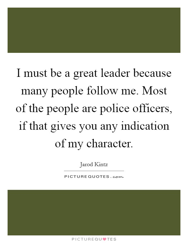 I must be a great leader because many people follow me. Most of the people are police officers, if that gives you any indication of my character Picture Quote #1