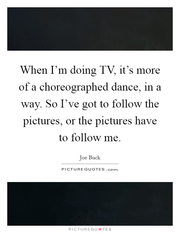 When I'm doing TV, it's more of a choreographed dance, in a way. So I've got to follow the pictures, or the pictures have to follow me Picture Quote #1