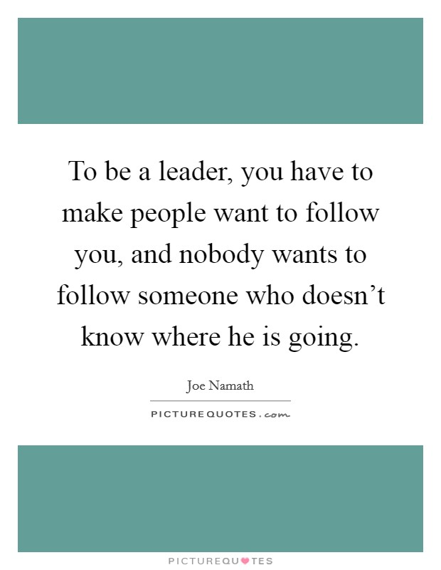 To be a leader, you have to make people want to follow you, and nobody wants to follow someone who doesn't know where he is going Picture Quote #1