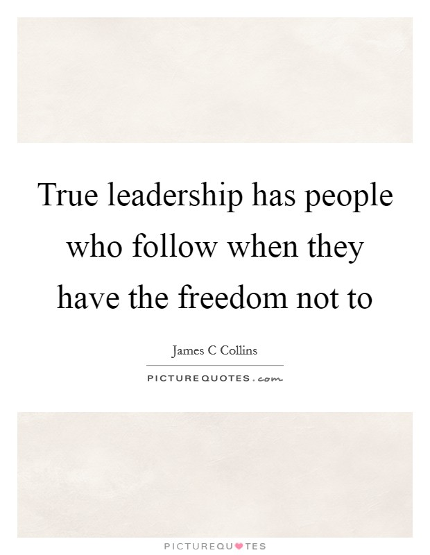 True leadership has people who follow when they have the freedom not to Picture Quote #1