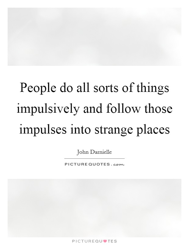 People do all sorts of things impulsively and follow those impulses into strange places Picture Quote #1