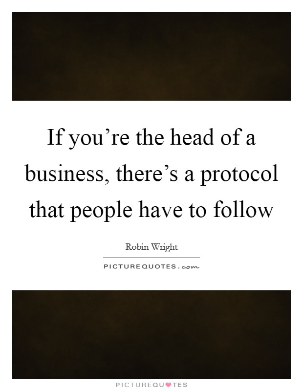 If you're the head of a business, there's a protocol that people have to follow Picture Quote #1