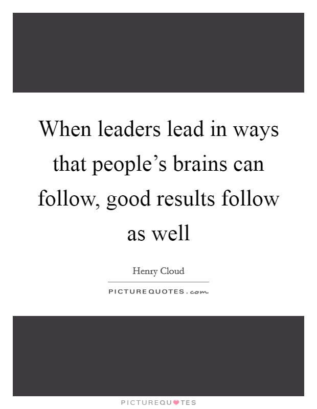 When leaders lead in ways that people's brains can follow, good results follow as well Picture Quote #1