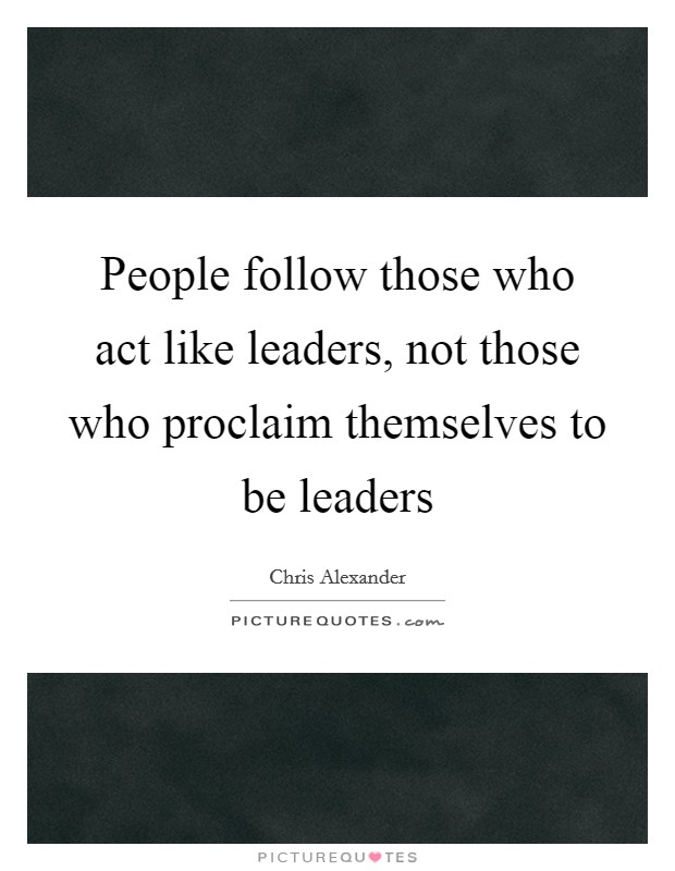 People follow those who act like leaders, not those who proclaim themselves to be leaders Picture Quote #1
