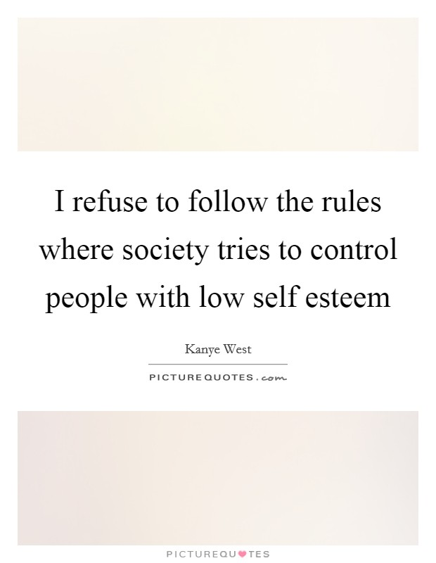 I refuse to follow the rules where society tries to control people with low self esteem Picture Quote #1