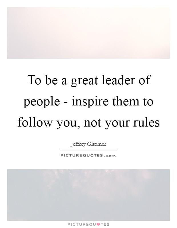 To be a great leader of people - inspire them to follow you, not your rules Picture Quote #1
