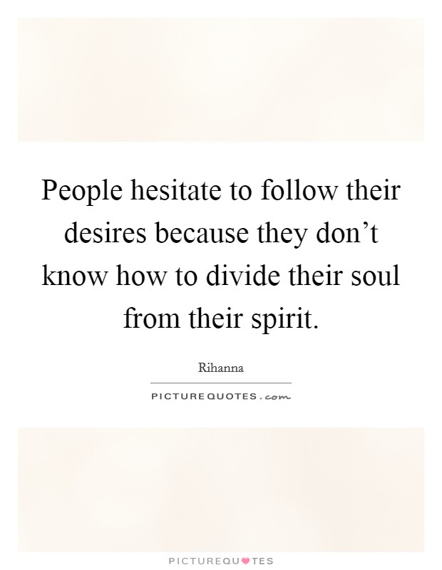 People hesitate to follow their desires because they don't know how to divide their soul from their spirit Picture Quote #1